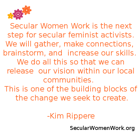 Secular Women Work is the next step for secular feminist activists. We will gather, make connections, brainstorm, and increase our skills. We do all this so that we can release our vision within our local communities. This is one of the building blocks of the change we seek to create.