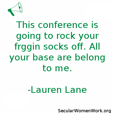 This conference is going to rock your friggin socks off. All your base are belong to me. - Lauren Lane